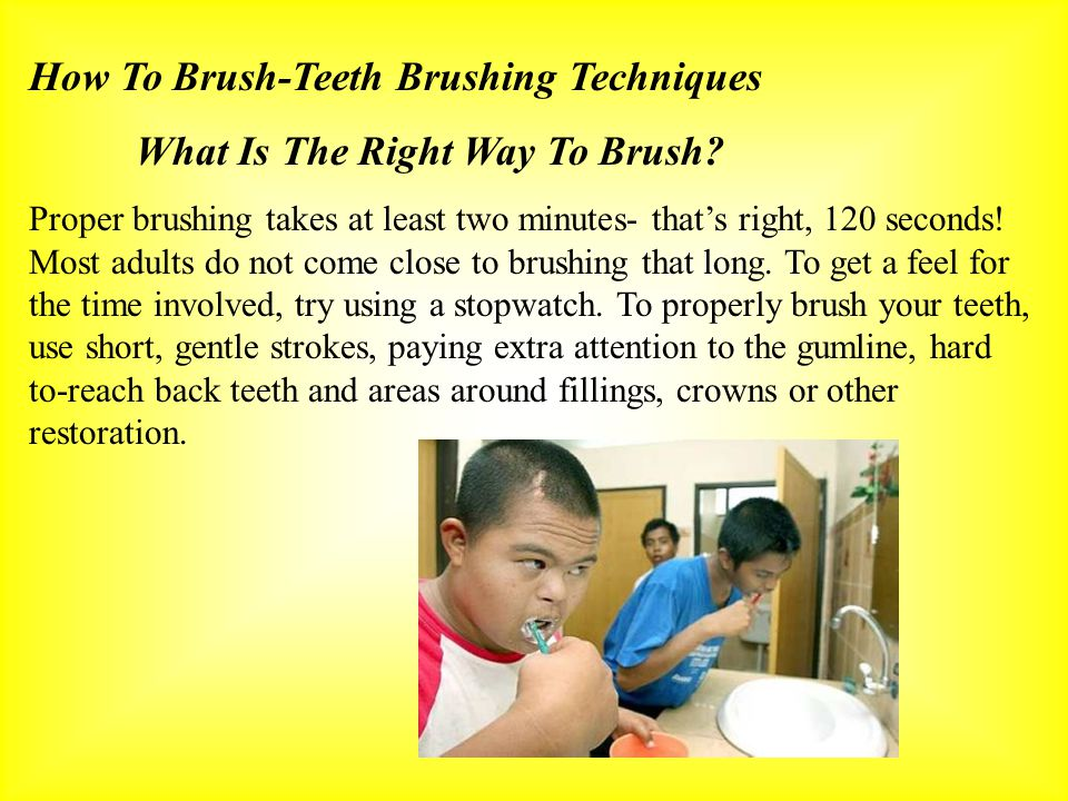 How To Brush-Teeth Brushing Techniques What Is The Right Way To Brush? Proper brushing takes at least two minutes- thats right, 120 seconds! Most adul