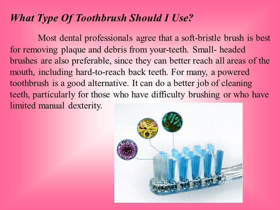 What Type Of Toothbrush Should I Use? Most dental professionals agree that a soft-bristle brush is best for removing plaque and debris from your-teeth