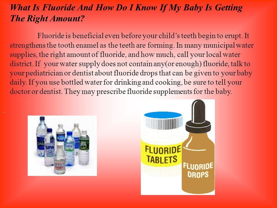 What Is Fluoride And How Do I Know If My Baby Is Getting The Right Amount? Fluoride is beneficial even before your childs teeth begin to erupt. It str