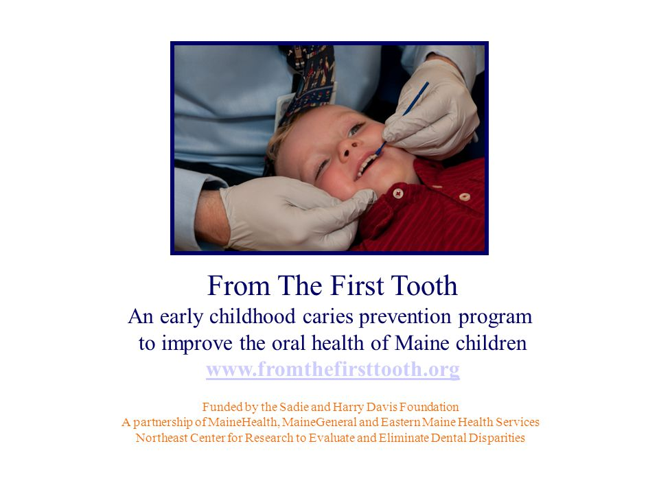 From The First Tooth An early childhood caries prevention program to improve the oral health of Maine children www.fromthefirsttooth.org Funded by the