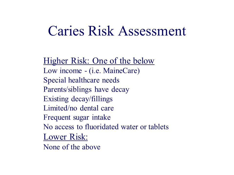 Caries Risk Assessment Higher Risk: One of the below Low income - (i.e. MaineCare) Special healthcare needs Parents/siblings have decay Existing decay