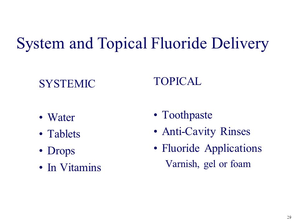 SYSTEMIC Water Tablets Drops In Vitamins TOPICAL Toothpaste Anti-Cavity Rinses Fluoride Applications Varnish, gel or foam 29 System and Topical Fluori