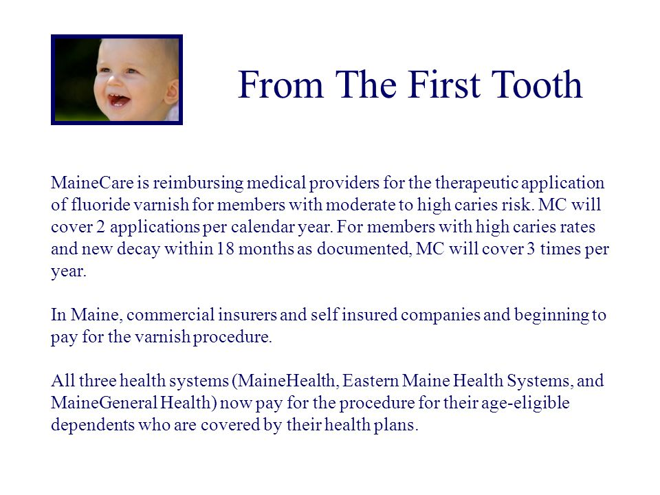From The First Tooth MaineCare is reimbursing medical providers for the therapeutic application of fluoride varnish for members with moderate to high
