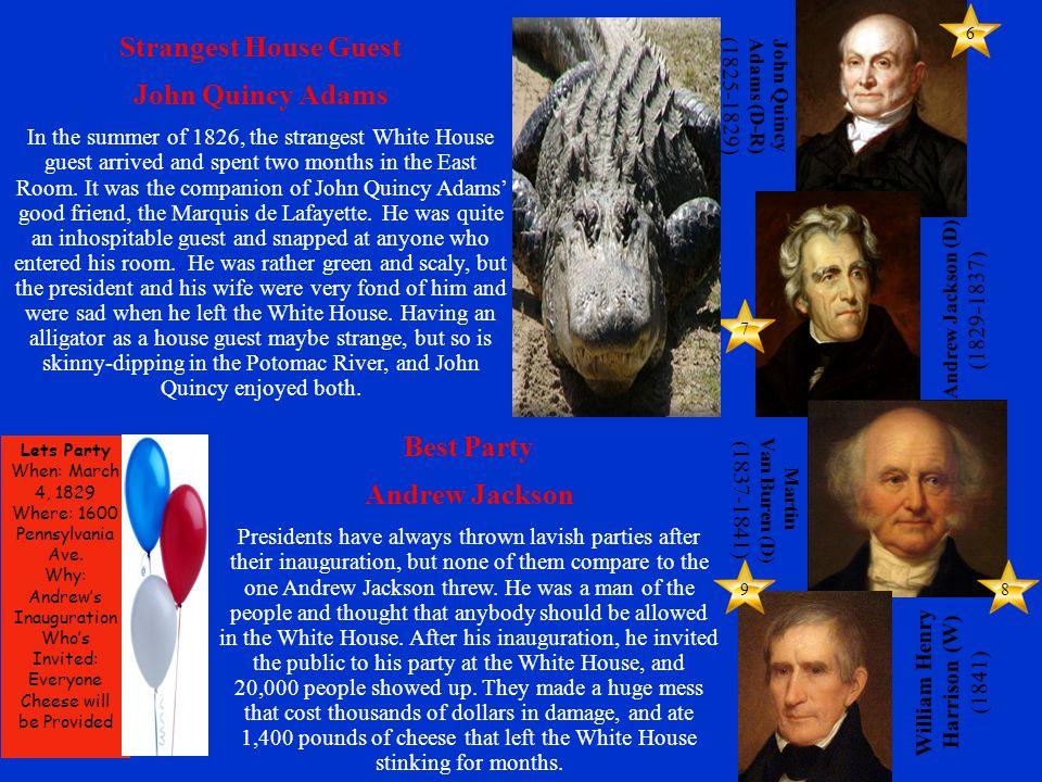 John Quincy Adams (D-R) (1825-1829) Andrew Jackson (D) (1829-1837) Martin Van Buren (D) (1837-1841) William Henry Harrison (W) (1841) 8 6 9 7 Strangest House Guest John Quincy Adams In the summer of 1826, the strangest White House guest arrived and spent two months in the East Room.