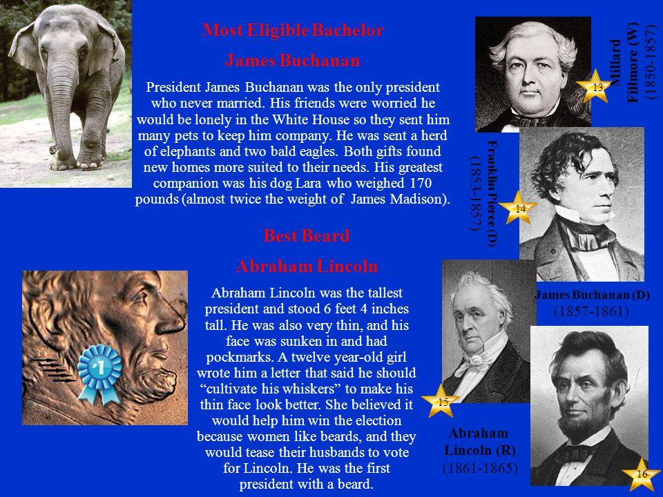 14 15 16 13 Franklin Pierce (D) (1853-1857) Millard Fillmore (W) (1850-1857) James Buchanan (D) (1857-1861) Abraham Lincoln (R) (1861-1865) Best Beard Abraham Lincoln Abraham Lincoln was the tallest president and stood 6 feet 4 inches tall.