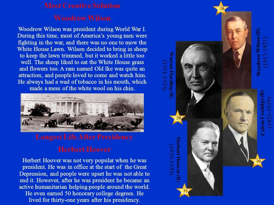 28 29 30 31 Warren Harding (R) (1921-1923) Calvin Coolidge (R) (1923-1929) Woodrow Wilson (D) (1913-1921) Herbert Hoover (R) (1929-1933) Most Creative Solution Woodrow Wilson Woodrow Wilson was president during World War I.