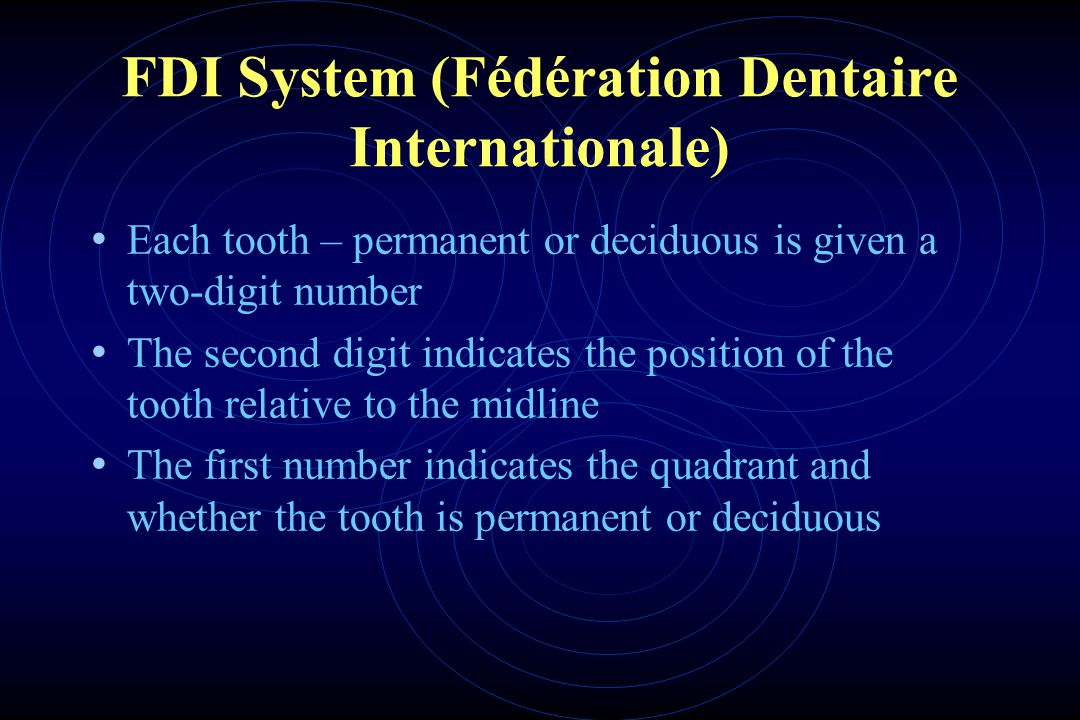 FDI System (Fédération Dentaire Internationale) Each tooth – permanent or deciduous is given a two-digit number The second digit indicates the position of the tooth relative to the midline The first number indicates the quadrant and whether the tooth is permanent or deciduous