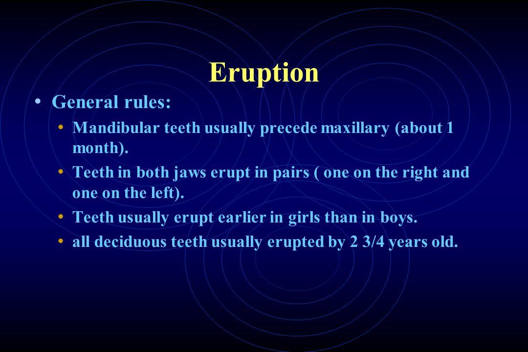 Eruption General rules: Mandibular teeth usually precede maxillary (about 1 month).