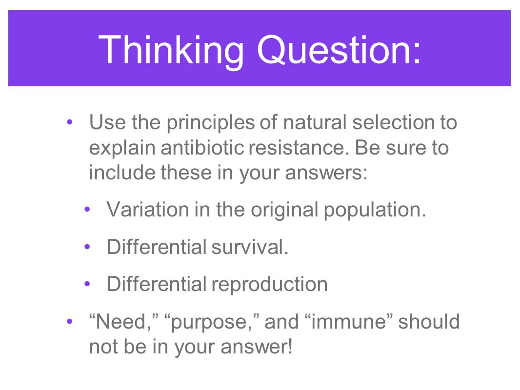Thinking Question: Use the principles of natural selection to explain antibiotic resistance. Be sure to include these in your answers: Variation in th