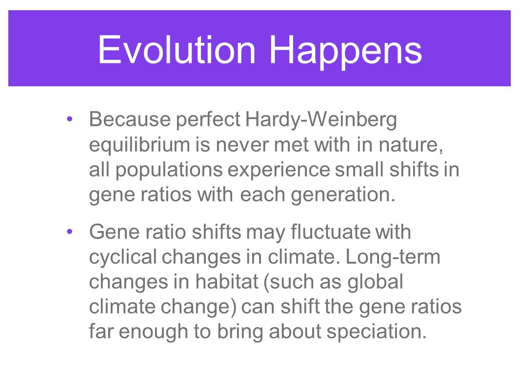 Because perfect Hardy-Weinberg equilibrium is never met with in nature, all populations experience small shifts in gene ratios with each generation. G