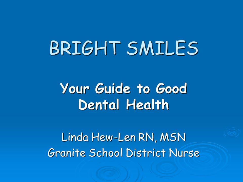BRIGHT SMILES Your Guide to Good Dental Health Linda Hew-Len RN, MSN Granite School District Nurse