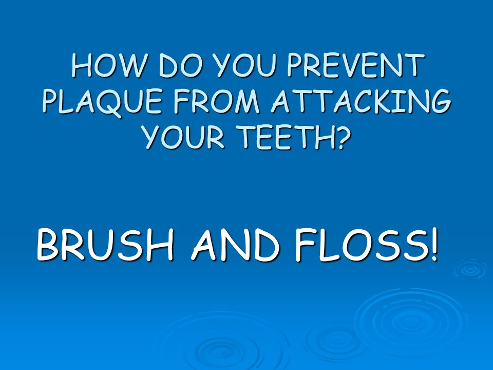 HOW DO YOU PREVENT PLAQUE FROM ATTACKING YOUR TEETH? BRUSH AND FLOSS!