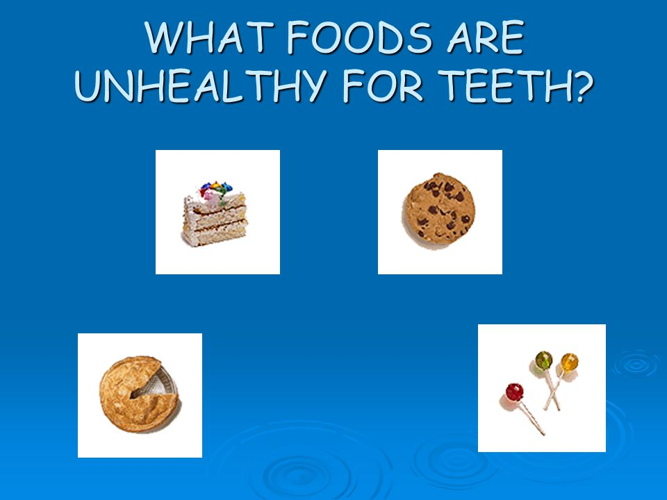 WHAT FOODS ARE UNHEALTHY FOR TEETH?