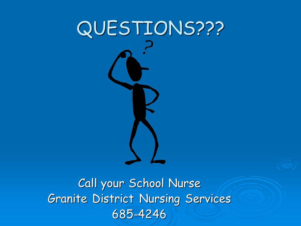 QUESTIONS??? Call your School Nurse Granite District Nursing Services 685-4246
