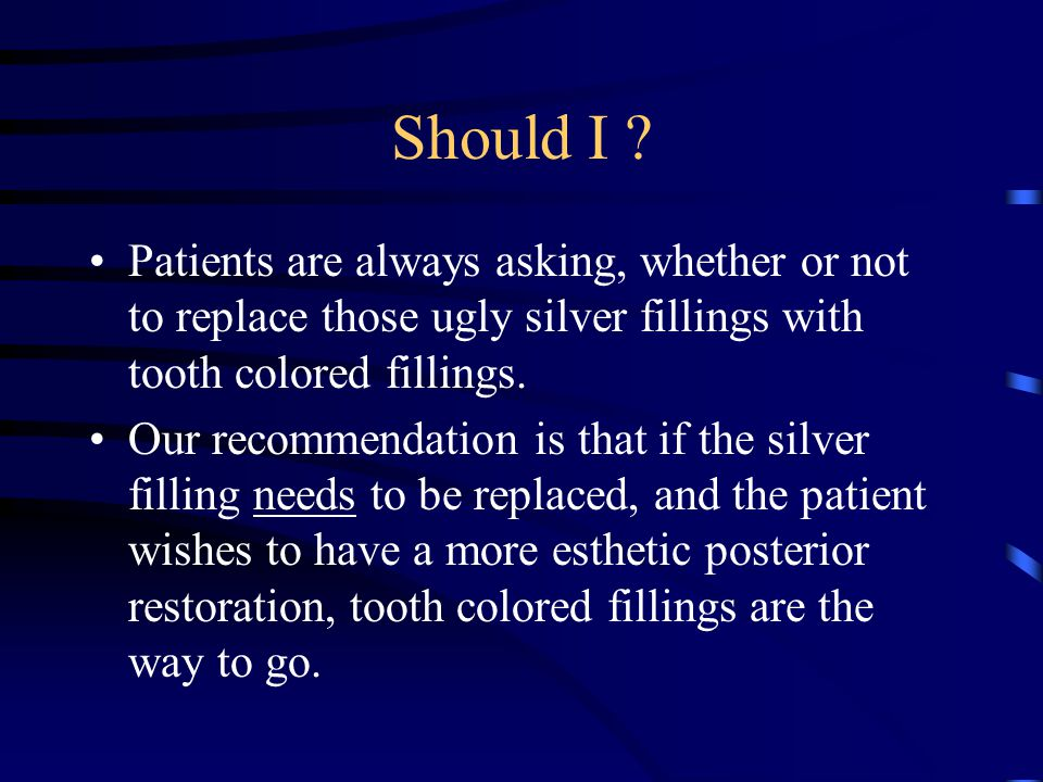 Should I ? Patients are always asking, whether or not to replace those ugly silver fillings with tooth colored fillings. Our recommendation is that if