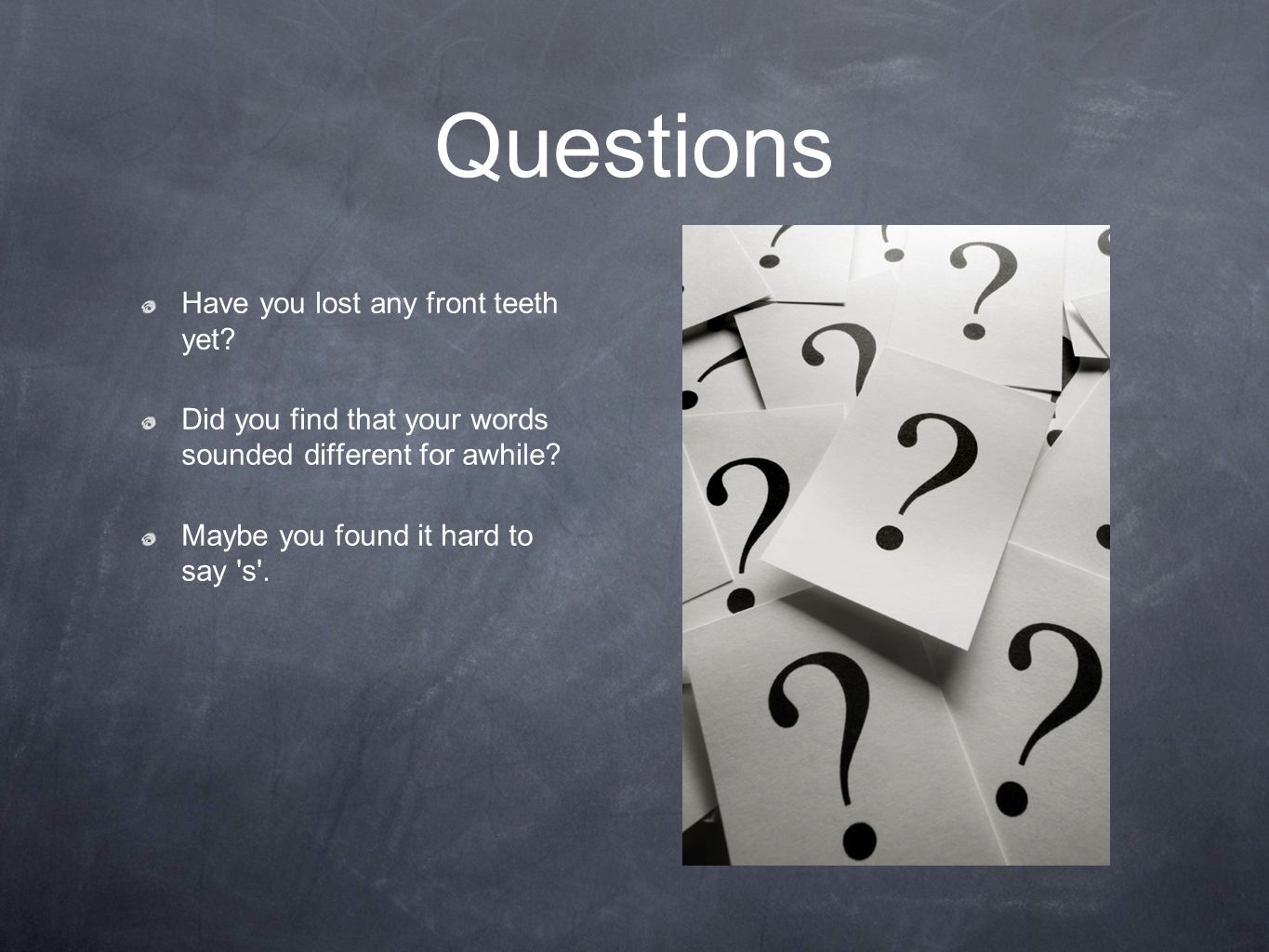 Questions Have you lost any front teeth yet.