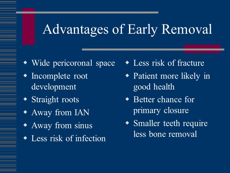 Advantages of Early Removal Wide pericoronal space Incomplete root development Straight roots Away from IAN Away from sinus Less risk of infection Les