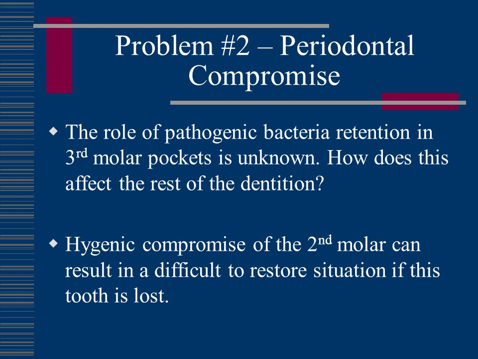 Problem #2 – Periodontal Compromise The role of pathogenic bacteria retention in 3 rd molar pockets is unknown. How does this affect the rest of the d