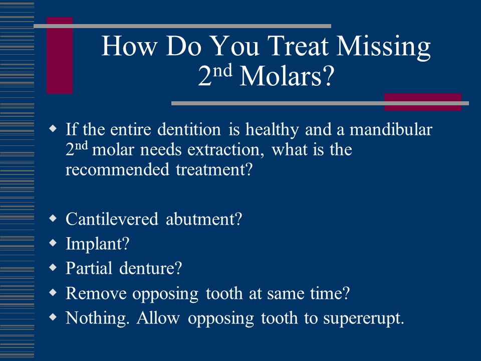 The Missing 2 nd Molar Dilemma Your treatment plan for this scenario illustrates the value you place on 2 nd molars.