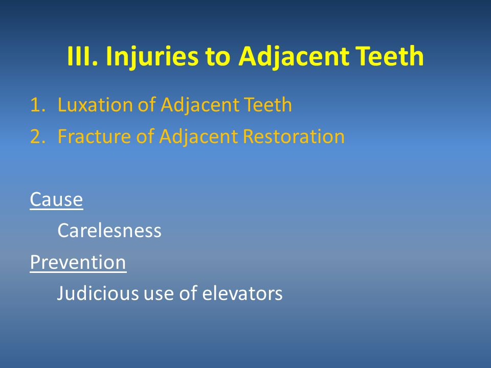 III. Injuries to Adjacent Teeth 1.Luxation of Adjacent Teeth 2.Fracture of Adjacent Restoration Cause Carelesness Prevention Judicious use of elevator