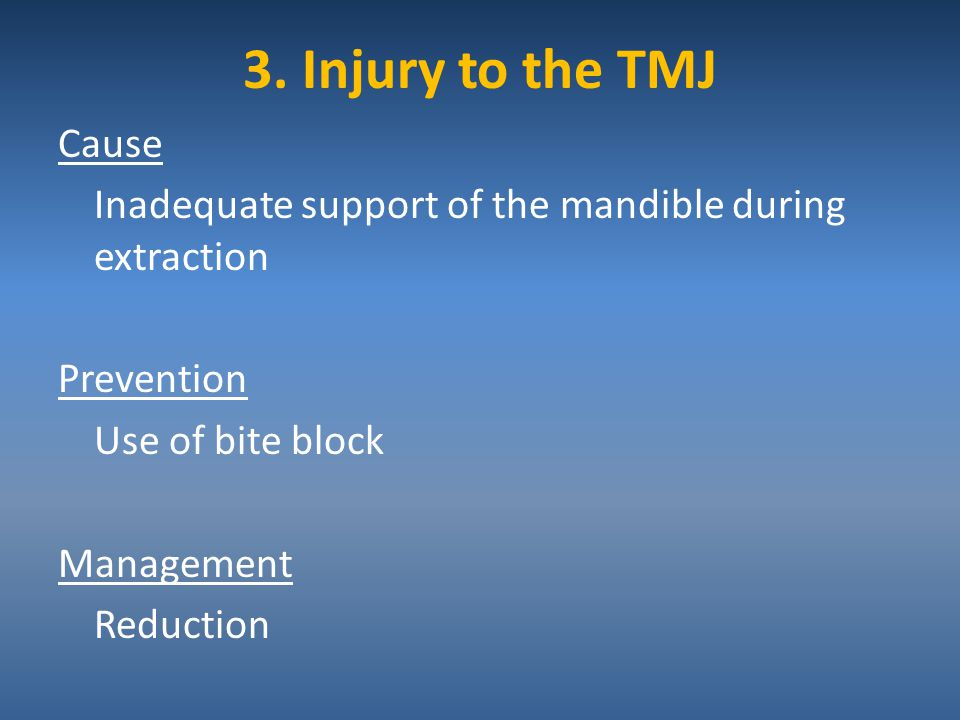 3. Injury to the TMJ Cause Inadequate support of the mandible during extraction Prevention Use of bite block Management Reduction