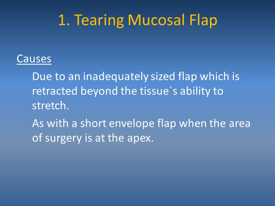 1. Tearing Mucosal Flap Causes Due to an inadequately sized flap which is retracted beyond the tissue`s ability to stretch. As with a short envelope f