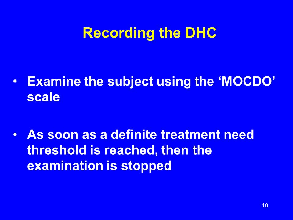 Recording the DHC Examine the subject using the MOCDO scale As soon as a definite treatment need threshold is reached, then the examination is stopped