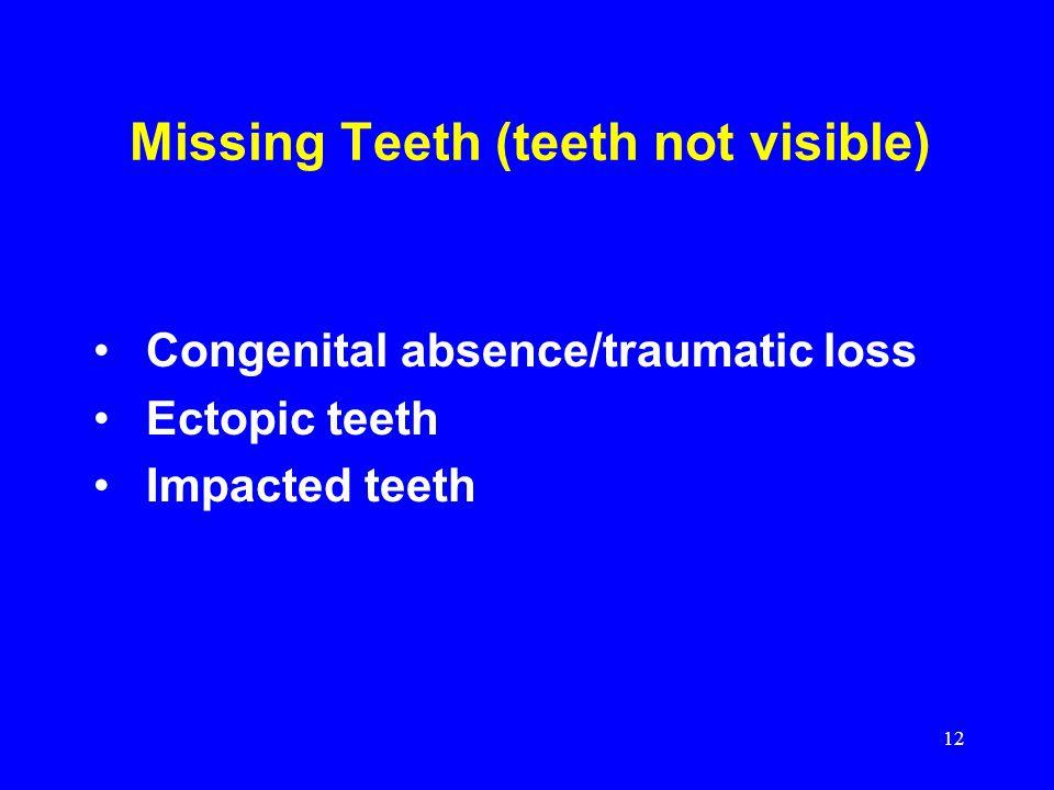 Missing Teeth (teeth not visible) Congenital absence/traumatic loss Ectopic teeth Impacted teeth 12