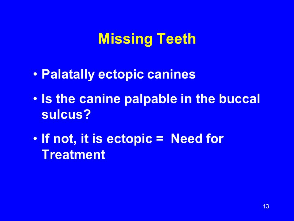 Missing Teeth Palatally ectopic canines Is the canine palpable in the buccal sulcus? If not, it is ectopic = Need for Treatment 13