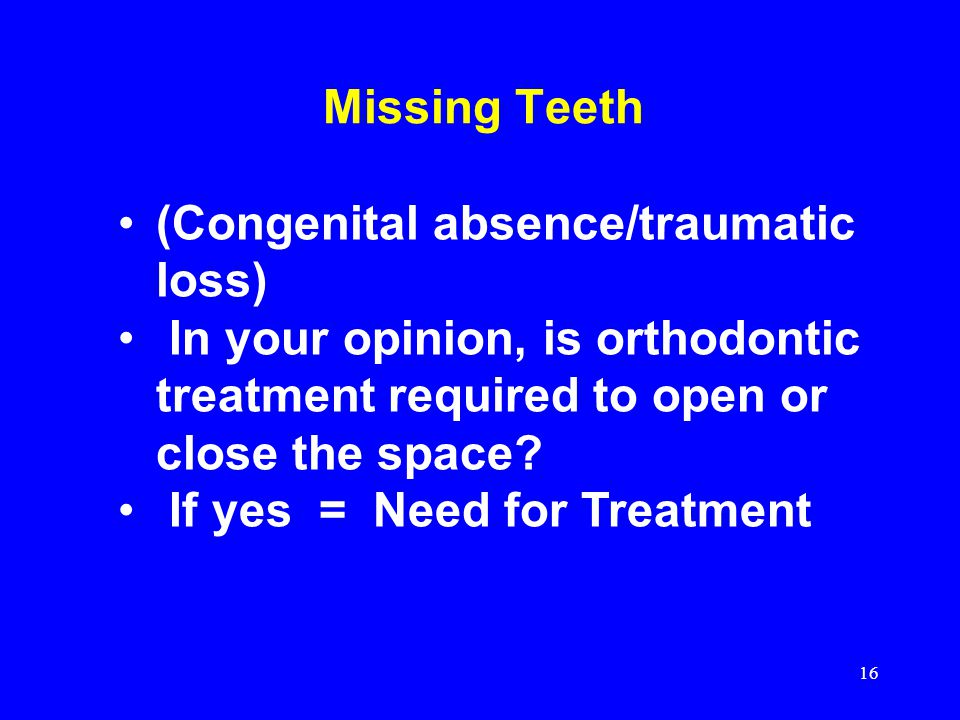 Missing Teeth (Congenital absence/traumatic loss) In your opinion, is orthodontic treatment required to open or close the space? If yes = Need for Tre