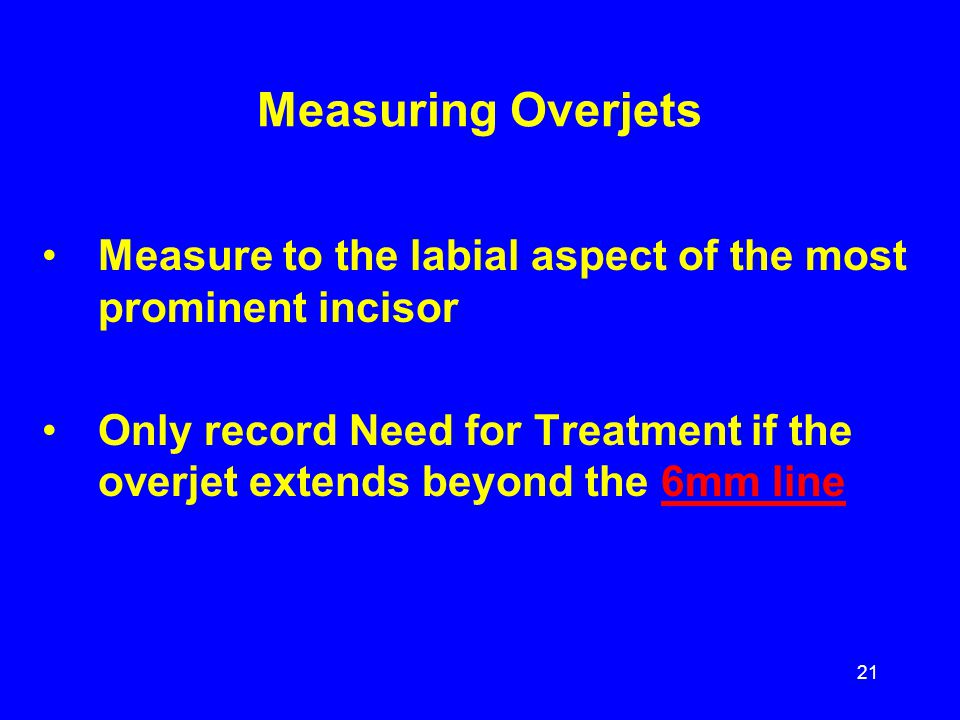 Measuring Overjets Measure to the labial aspect of the most prominent incisor Only record Need for Treatment if the overjet extends beyond the 6mm lin