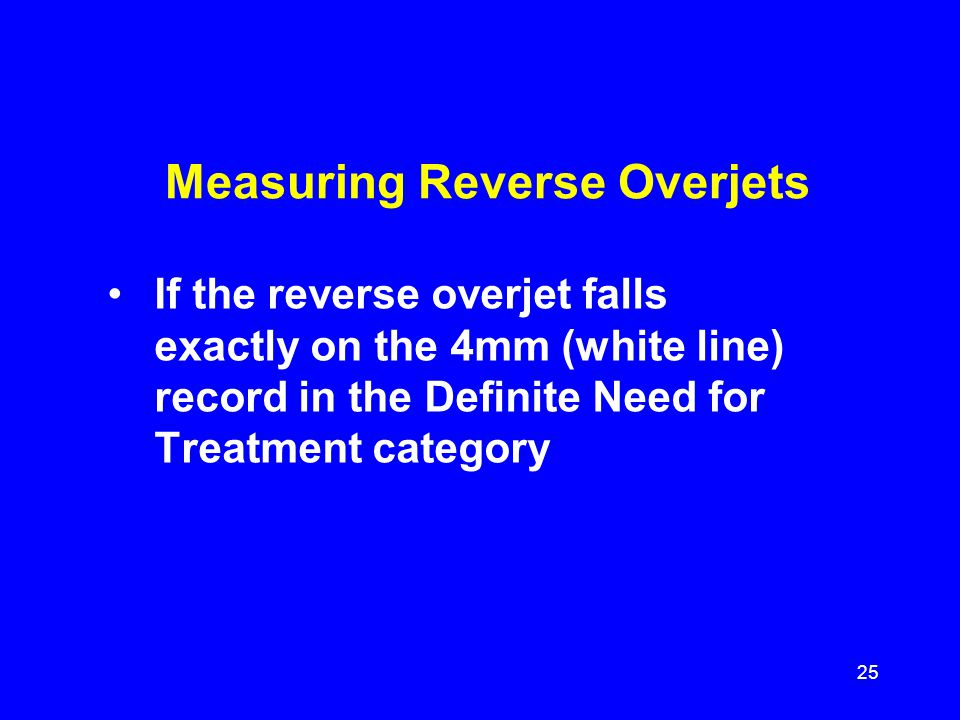 Measuring Reverse Overjets If the reverse overjet falls exactly on the 4mm (white line) record in the Definite Need for Treatment category 25
