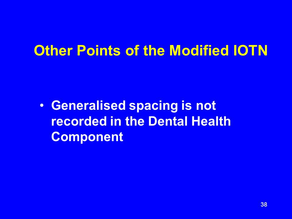 Other Points of the Modified IOTN Generalised spacing is not recorded in the Dental Health Component 38