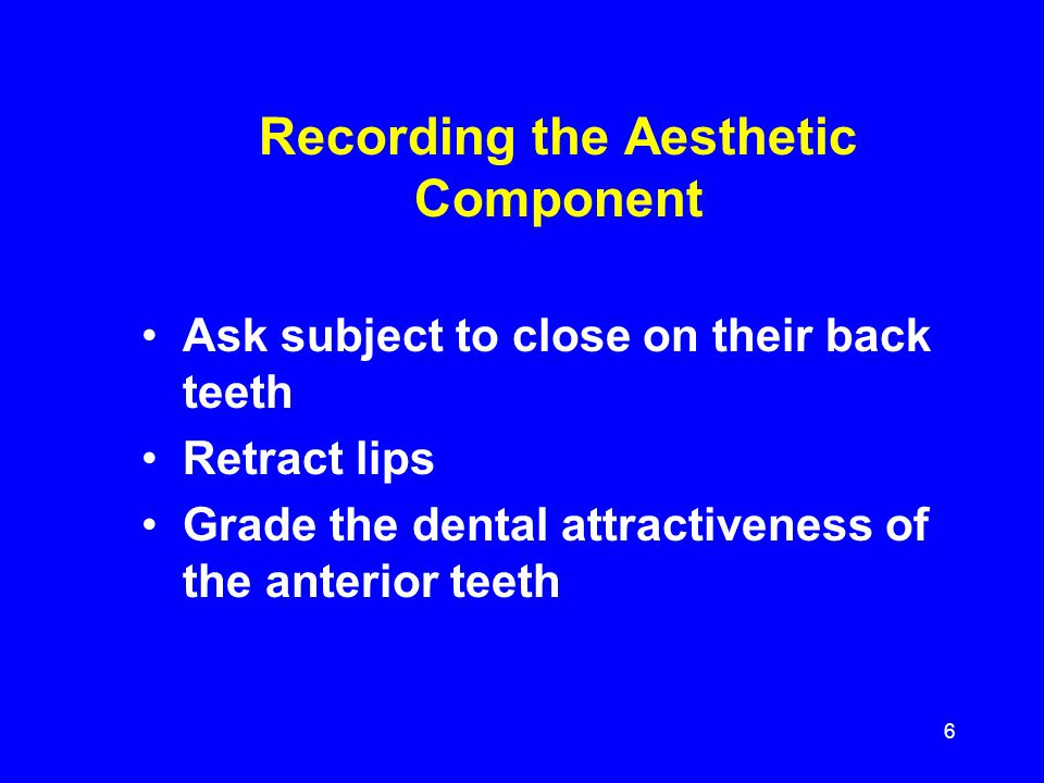 Recording the Aesthetic Component Ask subject to close on their back teeth Retract lips Grade the dental attractiveness of the anterior teeth 6