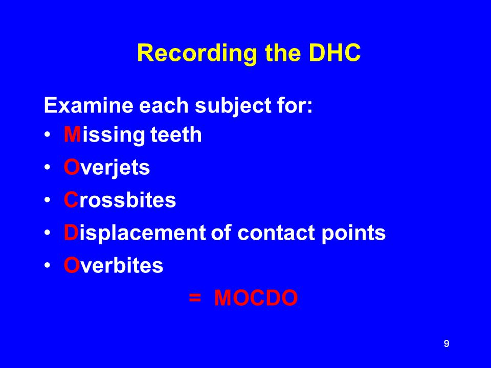 Recording the DHC Examine each subject for: Missing teeth Overjets Crossbites Displacement of contact points Overbites = MOCDO 9