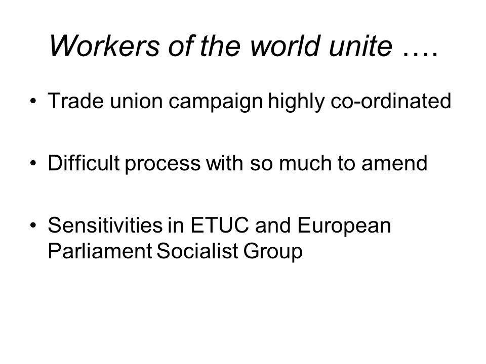 Workers of the world unite …. Trade union campaign highly co-ordinated Difficult process with so much to amend Sensitivities in ETUC and European Parl
