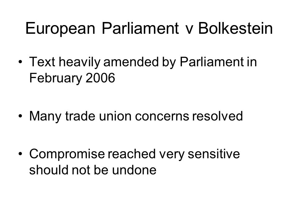 European Parliament v Bolkestein Text heavily amended by Parliament in February 2006 Many trade union concerns resolved Compromise reached very sensitive should not be undone