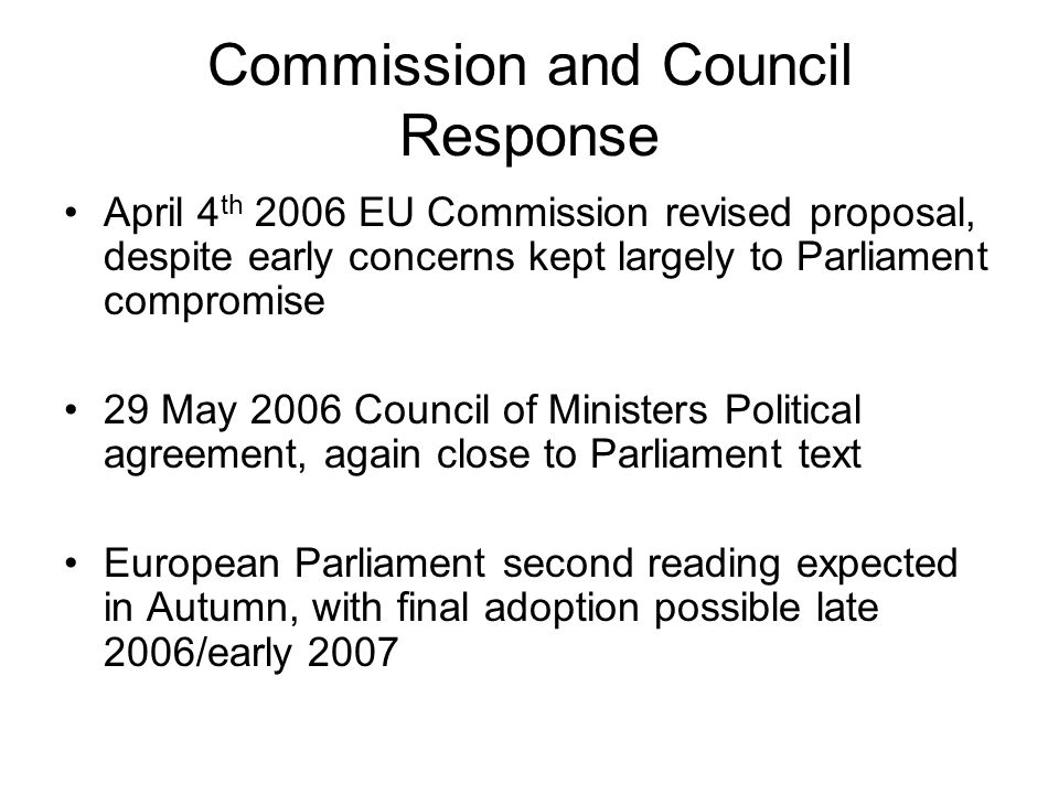 Commission and Council Response April 4 th 2006 EU Commission revised proposal, despite early concerns kept largely to Parliament compromise 29 May 2006 Council of Ministers Political agreement, again close to Parliament text European Parliament second reading expected in Autumn, with final adoption possible late 2006/early 2007
