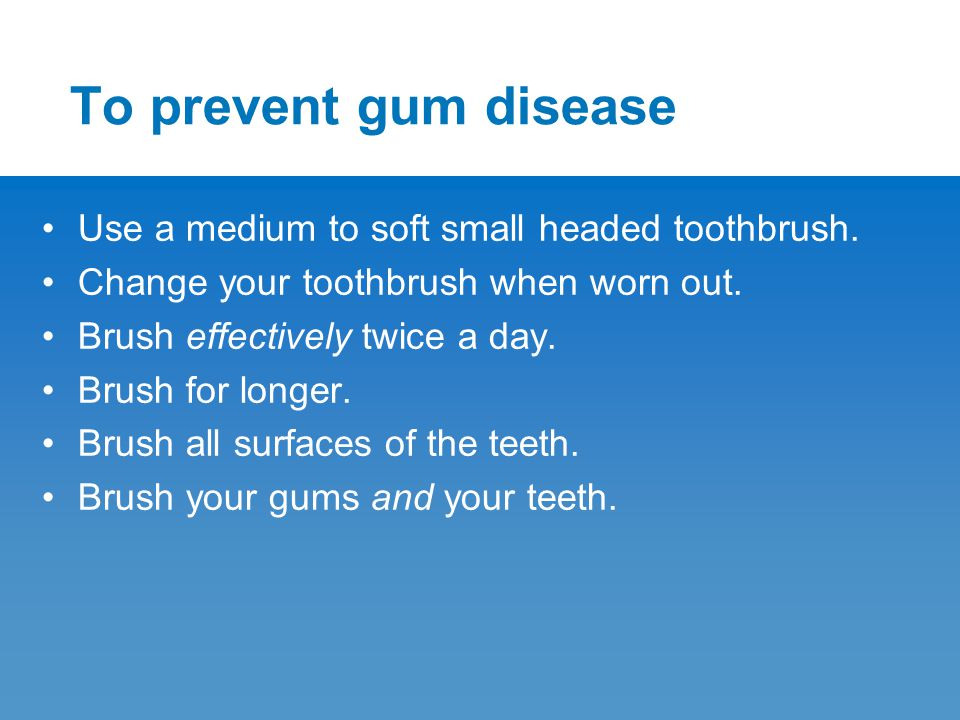 To prevent gum disease Use a medium to soft small headed toothbrush. Change your toothbrush when worn out. Brush effectively twice a day. Brush for lo