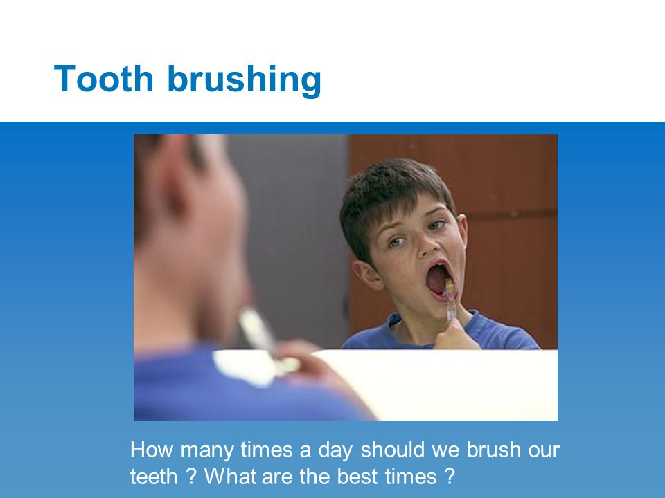 Tooth brushing How many times a day should we brush our teeth ? What are the best times ?