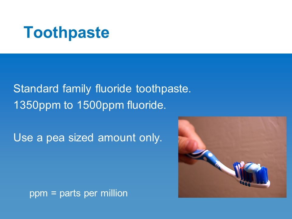 Toothpaste Standard family fluoride toothpaste. 1350ppm to 1500ppm fluoride. Use a pea sized amount only. ppm = parts per million