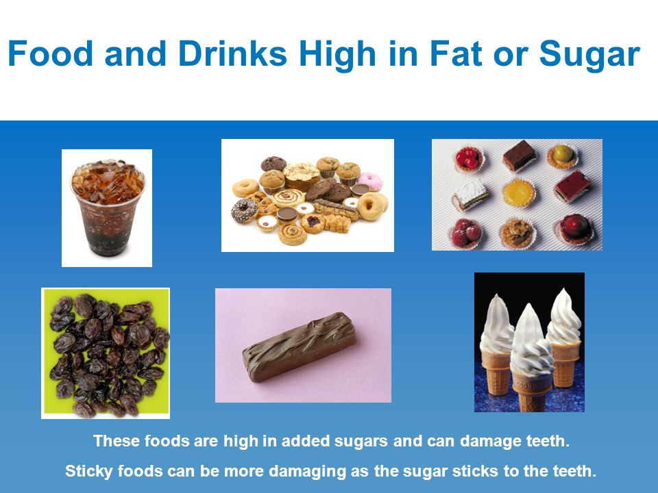 Food and Drinks High in Fat or Sugar These foods are high in added sugars and can damage teeth. Sticky foods can be more damaging as the sugar sticks
