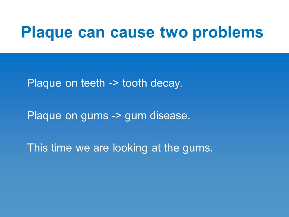 Plaque can cause two problems Plaque on teeth -> tooth decay. Plaque on gums -> gum disease. This time we are looking at the gums.
