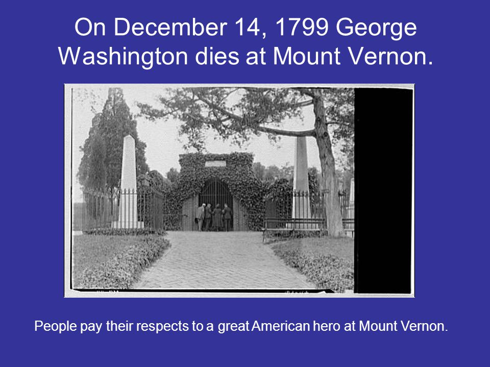 On December 14, 1799 George Washington dies at Mount Vernon. People pay their respects to a great American hero at Mount Vernon.