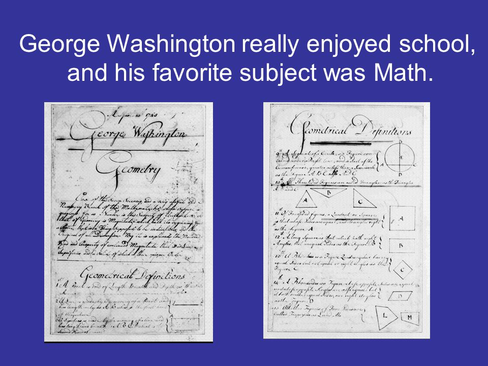 George Washington really enjoyed school, and his favorite subject was Math.