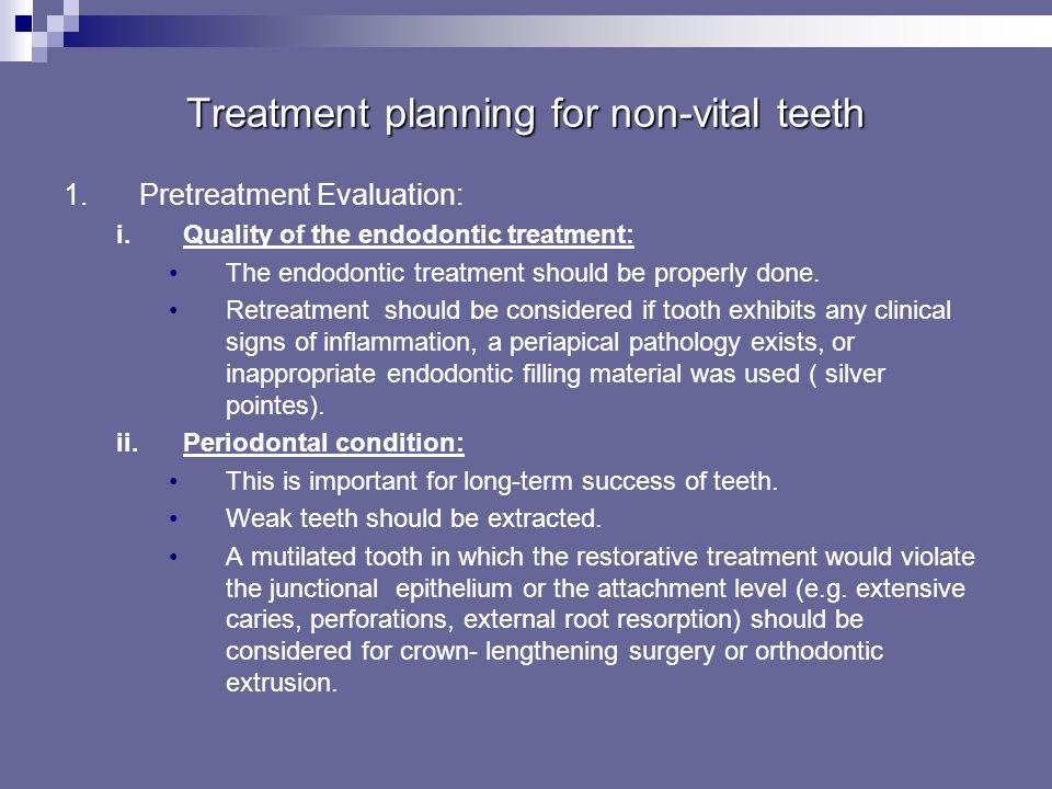 Treatment planning for non-vital teeth 1.Pretreatment Evaluation: i.Quality of the endodontic treatment ii.Periodontal condition iii.Restorative evalu
