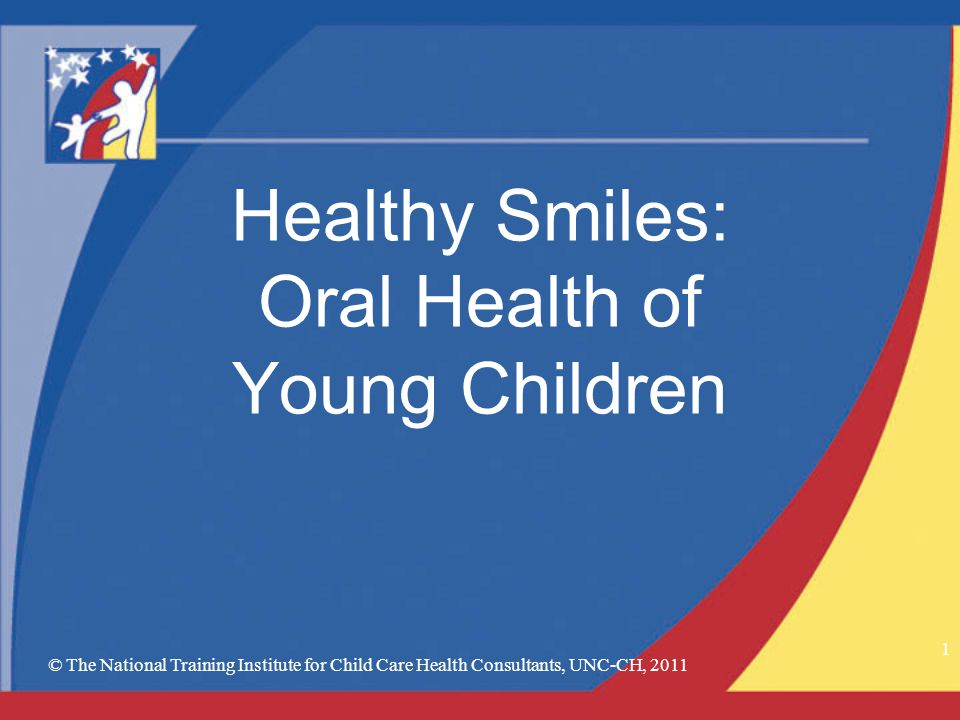 © The National Training Institute for Child Care Health Consultants, UNC-CH, 2011 1 Healthy Smiles: Oral Health of Young Children
