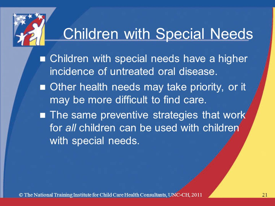 © The National Training Institute for Child Care Health Consultants, UNC-CH, 201121 Children with Special Needs n Children with special needs have a higher incidence of untreated oral disease.