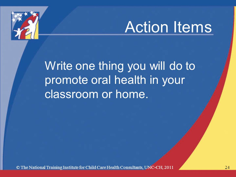 Action Items Write one thing you will do to promote oral health in your classroom or home.
