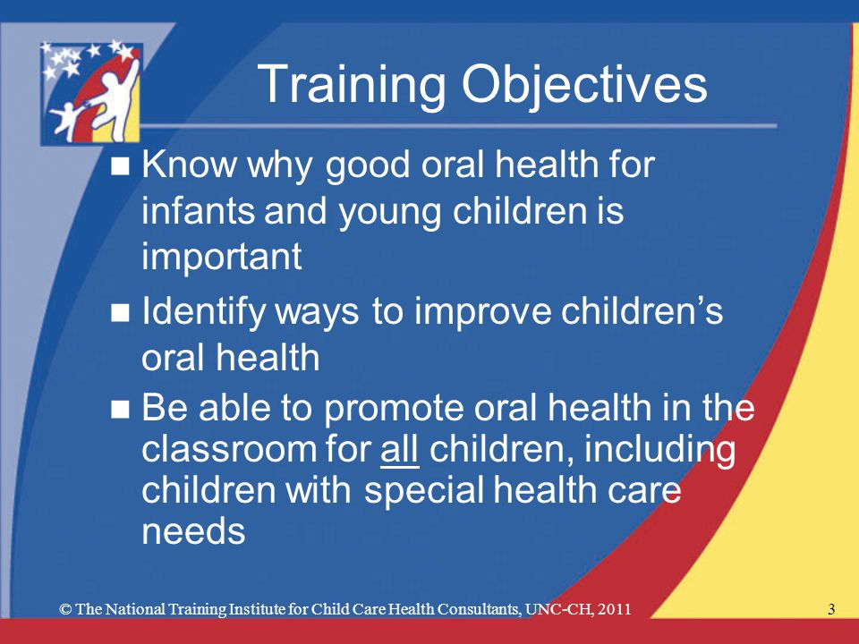 © The National Training Institute for Child Care Health Consultants, UNC-CH, 20113 Training Objectives n Know why good oral health for infants and young children is important n Identify ways to improve childrens oral health n Be able to promote oral health in the classroom for all children, including children with special health care needs